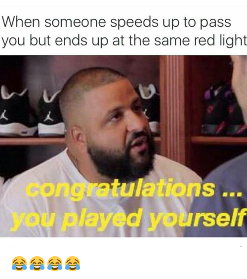 Cars, Congratulations You Played Yourself, and DJ Khaled: When someone speeds up to pass you but ends up at the same red light   congratulations ... you played yourself 😂😂😂😂