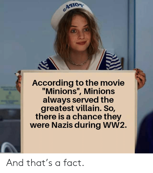 """ww2: Aно  According to the movie  """"Minions"""", Minions  always served the  greatest villain. So,  there is a chance they  were Nazis during WW2. And that's a fact."""
