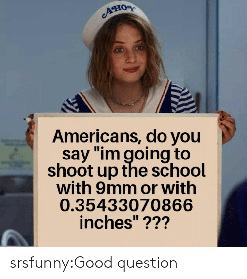 "9mm: Aно  Americans, do you  say ""im going to  shoot up the school  with 9mm or with  0.35433070866  inches""??? srsfunny:Good question"