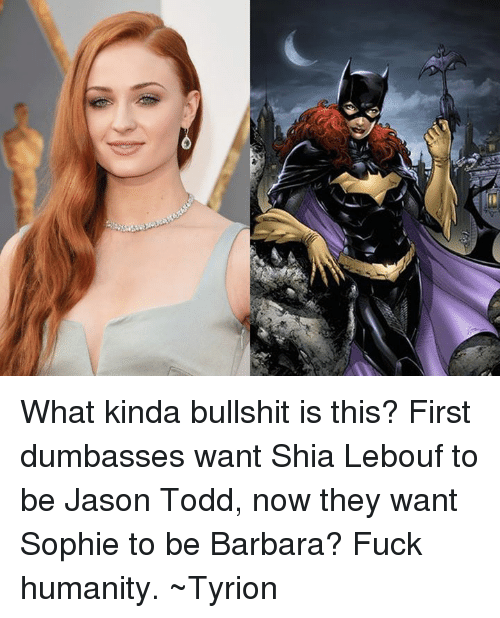 Shia Lebouf: A  リ What kinda bullshit is this? First dumbasses want Shia Lebouf to be Jason Todd, now they want Sophie to be Barbara? Fuck humanity.  ~Tyrion