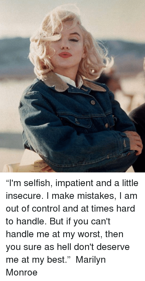 "Marilyn Monroe: A  丿 ""I'm selfish, impatient and a little insecure. I make mistakes, I am out of control and at times hard to handle. But if you can't handle me at my worst, then you sure as hell don't deserve me at my best."" ― Marilyn Monroe"