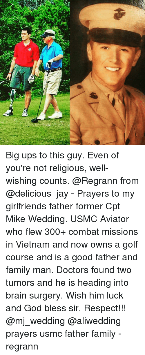 Family, God, and Jay: a,  (1 Big ups to this guy. Even of you're not religious, well-wishing counts. @Regrann from @delicious_jay - Prayers to my girlfriends father former Cpt Mike Wedding. USMC Aviator who flew 300+ combat missions in Vietnam and now owns a golf course and is a good father and family man. Doctors found two tumors and he is heading into brain surgery. Wish him luck and God bless sir. Respect!!! @mj_wedding @aliwedding prayers usmc father family - regrann
