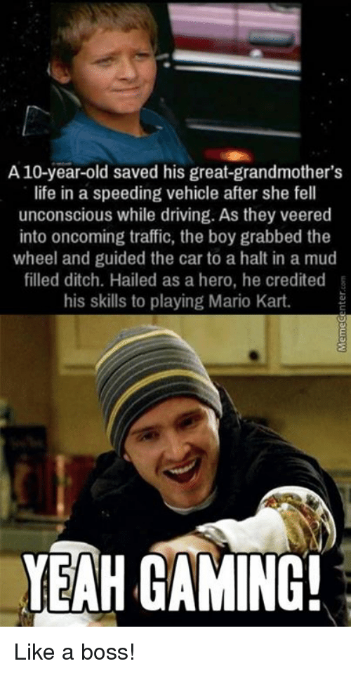 Driving, Mario Kart, and Memes: A 10-year-old saved his great-grandmother's  life in a speeding vehicle after she fell  unconscious while driving. As they veered  into oncoming traffic, the boy grabbed the  wheel and guided the car to a halt in a mud  filled ditch. Hailed as a hero, he credited  his skills to playing Mario Kart.  YEAH GAMING! Like a boss!