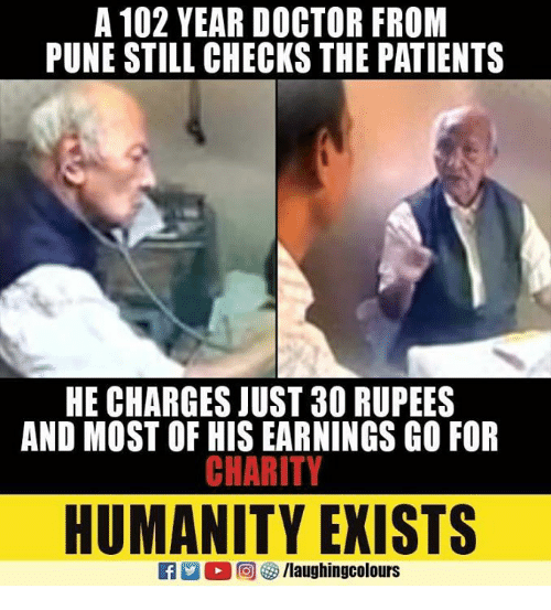 Rupees: A 102 YEAR DOCTOR FROM  PUNE STILL CHECKS THE PATIENTS  HE CHARGES JUST 3O RUPEES  AND MOST OF HIS EARNINGS GO FOR  CHARITY  HUMANITY EXISTS