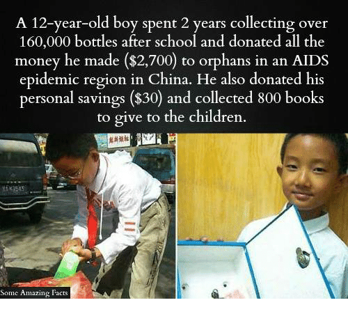 Books, Children, and Facts: A 12-year-old boy spent 2 years collecting over  160,000 bottles after school and donated all the  money he made ($2,700 to orphans in an AIDS  epidemic region in China. He also donated his  personal savings ($30) and collected 800 books  to give to the children.  Somc Amazing Facts