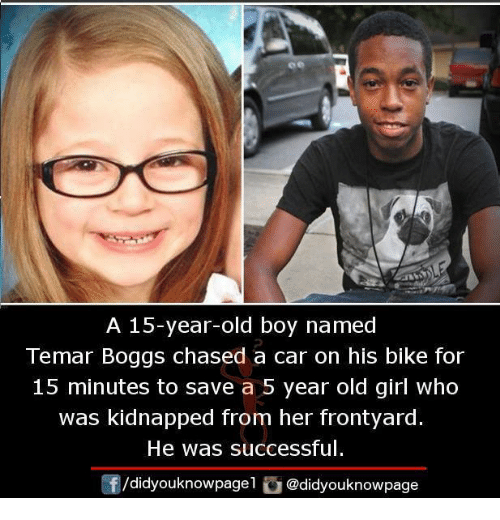Memes, Girl, and Old: A 15-year-old boy named  Temar Boggs chased a car on his bike for  15 minutes to save a 5 year old girl who  was kidnapped from her frontyard.  He was successful.  /didyouknowpagel。@didyouknowpage