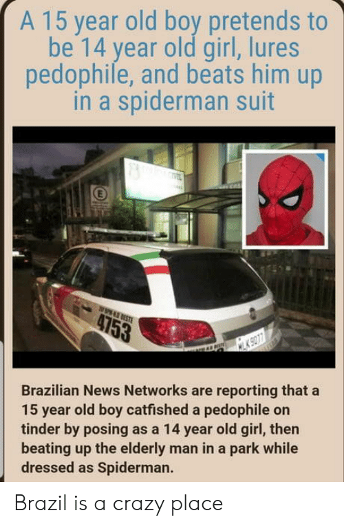 networks: A 15 year old boy pretends to  be 14 year old girl, lures  pedophile, and beats him up  in a spiderman suit  Brazilian News Networks are reporting that a  15 year old boy catfished a pedophile on  tinder by posing as a 14 year old girl, then  beating up the elderly man in a park while  dressed as Spiderman. Brazil is a crazy place