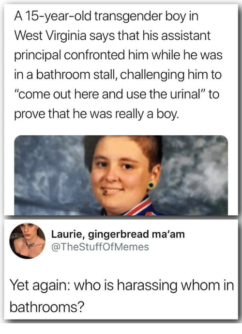 """Transgender, Principal, and Virginia: A 15-year-old transgender boy irn  West Virginia says that his assistant  principal confronted him while he was  in a bathroom stall, challenging him to  """"come out here and use the urinal"""" to  prove that he was really a boy.  Laurie, gingerbread ma'am  @TheStuffOfMemes  Yet again: who is harassing whom in  bathrooms?"""
