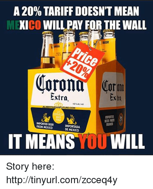 Tinyurl: A 20% TARIFF DOESNTMEAN  CO  WILL PAY FORTHE WALL  BEER  or  Extra.  Extra  ALIBERTARIANFUTURE COM  BEER FROM  IMPORTED BEER  FROM MEXICO  DE MEXICO  IT MEANS  YOU  WILL Story here:  http://tinyurl.com/zcceq4y