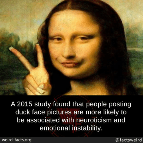Duck Face: A 2015 study found that people posting  duck face pictures are more likely to  be associated with neuroticism and  emotional instability.  weird-facts.org  @factsweird