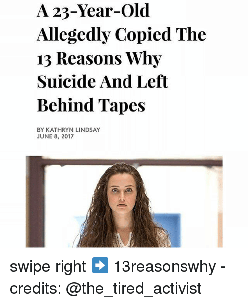 Kathryn: A 23-Year-Old  Allegedly Copied The  13 Reasons Why  Suicide And Left  Behind Tapes  BY KATHRYN LINDSAY  JUNE 8, 2017 swipe right ➡️ 13reasonswhy - credits: @the_tired_activist