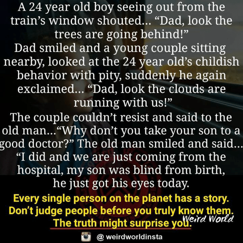 """Pity: A 24 year old boy seeing out from the  train's window shouted... """"Dad, look the  trees are going behind!""""  Dad smiled and a young couple sitting  nearby, looked at the 24 year old's childish  behavior with pity, suddenly he again  exclaimed... """"Dad, look the clouds are  running with us!""""  The couple couldn't resist and said to the  old man...""""Why don't you take your son to a  good doctor?"""" The old man smiled and said...  """"I did and we are just coming from the  hospital, my son was blind from birth,  he just got his eyes today.  Every single person on the planet has a story  Don't judge people before you truly know them  The truth might surprise youera Worli  weirdworldinsta"""