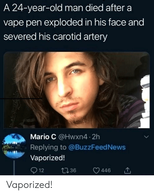 Vape: A 24-year-old man died after a  vape pen exploded in his face and  severed his carotid artery  Mario C @Hwxn4 2h  Replying to @BuzzFeed News  Vaporized!  Q 12  t36  446 Vaporized!