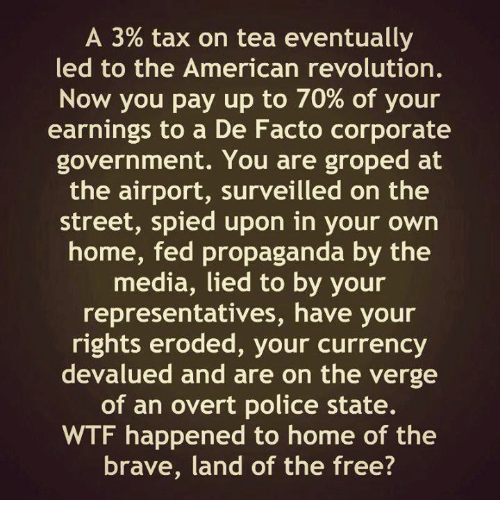 groped: A 3% tax on tea eventually  led to the American revolution.  Now you pay up to 70% of your  earnings to a De Facto corporate  government. You are groped at  the airport, surveilled on the  street, spied upon in your own  home, fed propaganda by the  media, lied to by your  representatives, have your  rights eroded, your currency  devalued and are on the verge  of an overt police state.  WTF happened to home of the  brave, land of the free?