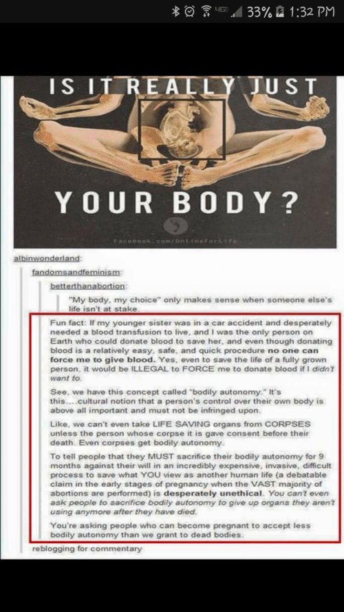 """blood transfusion: a  33%  1 :32 PM  ..  IS IT REALLY  JUST  YOUR BO D Y?  Facebook Com/ontinmeForLife  alb  betterthanabortion  """"My body, my choice"""" only makes sense when someone else's  life isn't at stake  Fun facto If my younger sister was in a car accident and desperately  needed a blood transfusion to live, and I was the only person on  Earth who could donate blood to save her, and even though donating  blood is a relatively easy, safe, and quick procedure no one can  force me to give blood. Yes, even to save the life of a fully grown  person, it would be ILLEGAL to FORCE me to donate blood if I didn t  want to  See, we have this concept called """"bodily autonomy, It's  this....cultural notion that a person's control over their own body is  above all important and must not be infringed upon.  Like, we can't even take LIFE SAVING organs from CORPSES  unless the person whose corpse it is gave consent before their  death. Even corpses get bodily autonomy  To tell people that they MUST sacrifice their bodily autonomy for 9  months against their will in an incredibly expensive, invasive, difficult  process to save what YOU view as another human life (a debatable  claim in the early stages of pregnancy when the VAST majority of  abortions are performed) is desperately unethical. You cant even  ask people to sacrifice bodily autonomy to give up organs they aren  using anymore after they have died  You're asking people who can become pregnant to accept less  bodily autonomy than we grant to dead bodies  reblogging for commentary"""