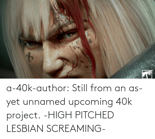 project: a-40k-author:  Still from an as-yet unnamed upcoming 40k project.   -HIGH PITCHED LESBIAN SCREAMING-