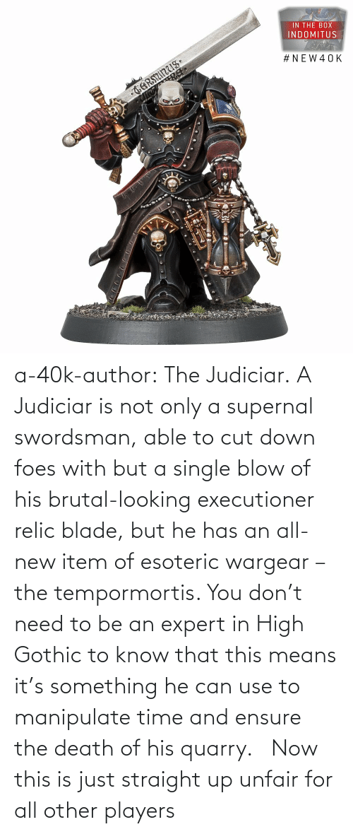 He Has: a-40k-author:  The Judiciar.  A Judiciar is not only a supernal swordsman, able to cut down foes with but a single blow of his brutal-looking executioner relic blade, but he has an all-new item of esoteric wargear – the tempormortis. You don't need to be an expert in High Gothic to know that this means it's something he can use to manipulate time and ensure the death of his quarry.     Now this is just straight up unfair for all other players