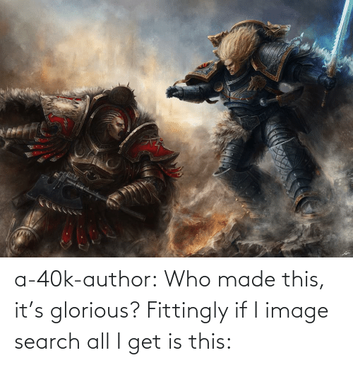 Glorious: a-40k-author:  Who made this, it's glorious? Fittingly if I image search all I get is this: