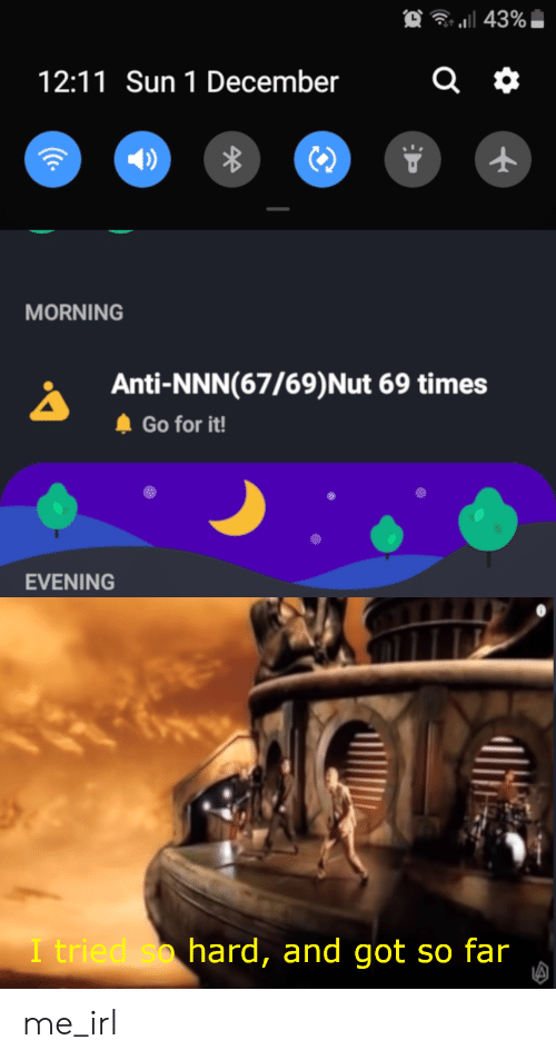 i tried so hard and got so far: a 43%  12:11 Sun 1 December  MORNING  Anti-NNN(67/69) Nut 69 times  Go for it!  EVENING  I tried so hard, and got so far  (C. me_irl