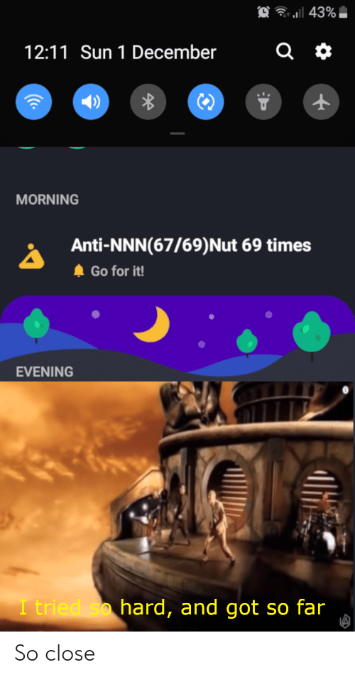 i tried so hard and got so far: a 43%  12:11 Sun 1 December  MORNING  Anti-NNN(67/69) Nut 69 times  Go for it!  EVENING  I tried so hard, and got so far  (C. So close