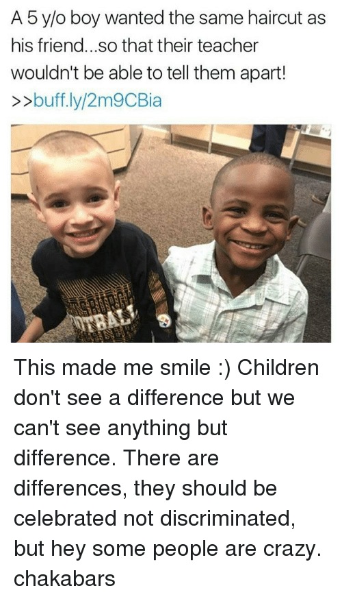 Haircut, Memes, and Haircuts: A 5 y/o boy wanted the same haircut as  his friend...so that their teacher  wouldn't be able to tell them apart!  buff.ly/2m9CBia This made me smile :) Children don't see a difference but we can't see anything but difference. There are differences, they should be celebrated not discriminated, but hey some people are crazy. chakabars