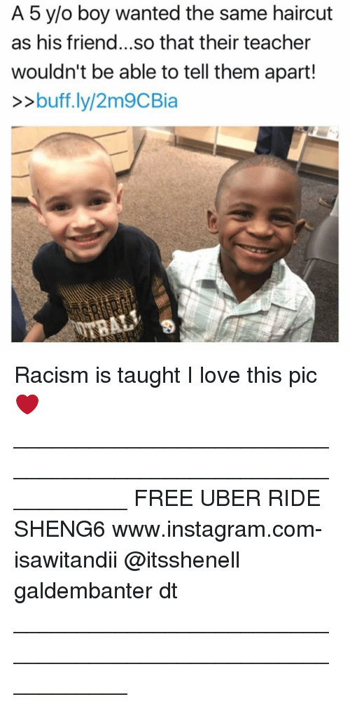 Haircut, Memes, and Haircuts: A 5 y/o boy wanted the same haircut  as his friend...so that their teacher  wouldn't be able to tell them apart!  >>buff.ly/2m9CBia Racism is taught I love this pic ❤ ___________________________________________________________ FREE UBER RIDE SHENG6 www.instagram.com-isawitandii @itsshenell galdembanter dt ___________________________________________________________