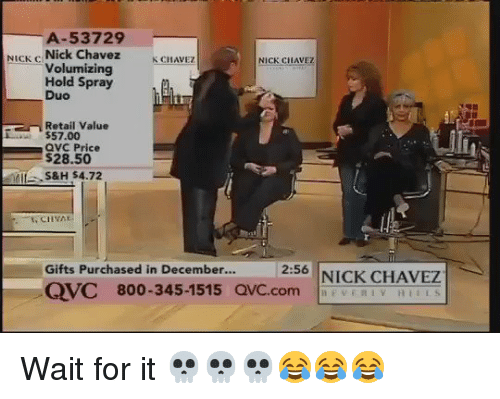 qvc: A-53729  NICK C  Nick Chavez  K CHAVEZ  NICK CHAVEZ  Volumizing  Hold Spray  Duo  Retail Value  $57.00  QVC Price  $28.50  S&H S4.72  Gifts Purchased in December...  2:56  NICK CHAVEZ  CVC 800-345-1515 QVC.com Wait for it 💀💀💀😂😂😂