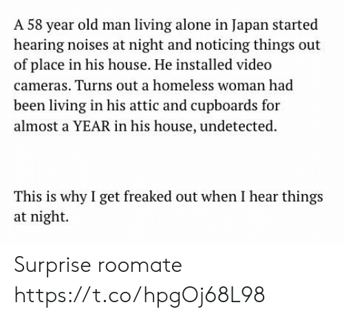 noticing: A 58 year old man living alone in Japan started  hearing noises at night and noticing things out  of place in his house. He installed video  cameras. Turns out a homeless woman had  been living in his attic and cupboards for  almost a YEAR in his house, undetected  This is why I get freaked out when I hear things  at night Surprise roomate https://t.co/hpgOj68L98