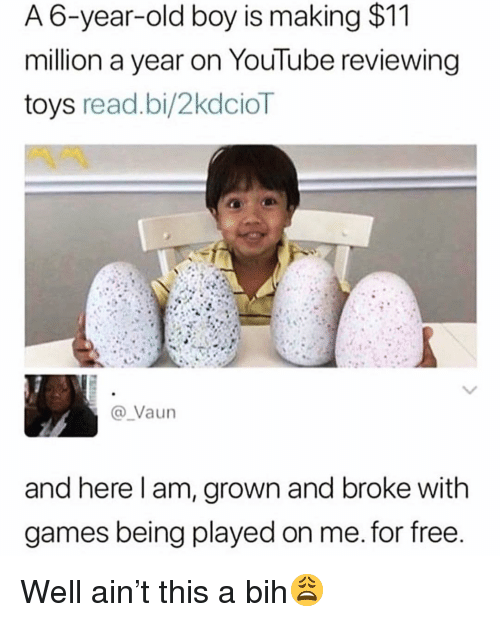Funny, youtube.com, and Free: A 6-year-old boy is making $11  million a year on YouTube reviewing  toys read.bi/2kdcioT  Vaun  and here l am, grown and broke with  games being played on me. for free Well ain't this a bih😩