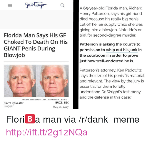 """Blogger: A 65-year-old Florida man, Richard  Henry Patterson, says his girlfriend  died because his really big penis  cut off her  giving him a blowjob. Note: He's on  trial for second-degree murder.  ir supply while she was  Florida Man Says His GF  Death On His Patterson is ask  GIANT Penis During  Blowjob  Patterson is asking the court's to  permission to whip out his junk in  the courtroom in order to prove  just how well-endowed he is.  Patterson's attorney, Ken Padowitz,  says the size of his penis """"is material  and relevant. The view by the jury is  essential for them to fully  understand Dr. Wright's testimony  and the defense in this case.  PHOTO: BROWARD COUNTY SHERIFF'S OFFICE  BUZZ, SEX  Kiarra Sylvester  Blogger  May 10, 2017 <p>Flori🅱️a man via /r/dank_meme <a href=""""http://ift.tt/2g1zNQa"""">http://ift.tt/2g1zNQa</a></p>"""