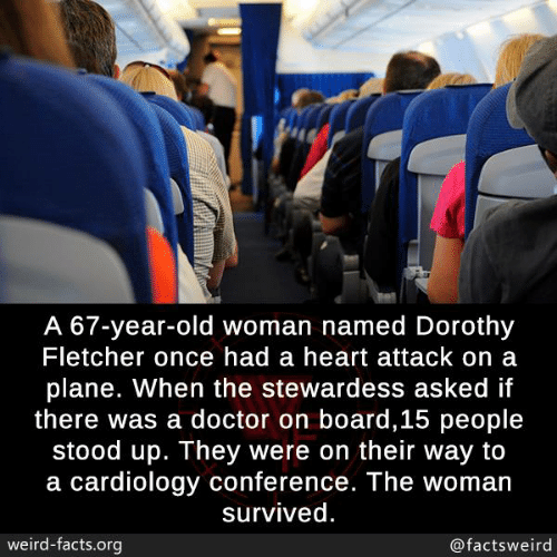 Old woman: A 67-year-old woman named Dorothy  Fletcher once had a heart attack on a  plane. When the stewardess asked if  there was a doctor on board,15 people  stood up. They were on their way to  a cardiology conference. The woman  survived  weird-facts.org  @factsweird