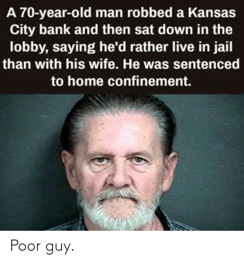 kansas city: A 70-year-old man robbed a Kansas  City bank and then sat down in the  lobby, saying he'd rather live in jail  than with his wife. He was sentenced  to home confinement. Poor guy.