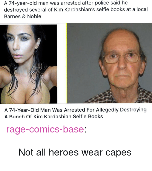 """Barnes & Noble: A 74-year-old man was arrested after police said he  destroyed several of Kim Kardashian's selfie books at a local  Barnes & Noble  A 74-Year-Old Man Was Arrested For Allegedly Destroyin<g  A Bunch Of Kim Kardashian Selfie Books <p><a href=""""http://ragecomicsbase.com/post/158195926837/not-all-heroes-wear-capes"""" class=""""tumblr_blog"""">rage-comics-base</a>:</p>  <blockquote><p>Not all heroes wear capes</p></blockquote>"""