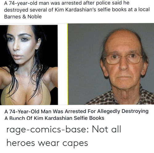Barnes & Noble: A 74-year-old man was arrested after police said he  destroyed several of Kim Kardashian's selfie books at a local  Barnes & Noble  A 74-Year-Old Man Was Arrested For Allegedly Destroyin<g  A Bunch Of Kim Kardashian Selfie Books rage-comics-base:  Not all heroes wear capes