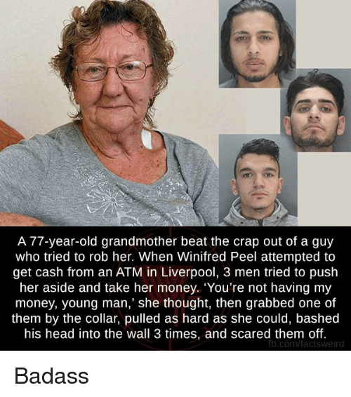 "Head, Memes, and Money: A 77-year-old grandmother beat the crap out of a guy  who tried to rob her. When Winifred Peel attempted to  get cash from an ATM in Liverpool, 3 men tried to push  her aside and take her money. ""You're not having my  money, young man,"" she thought, then grabbed one of  them by the collar, pulled as hard as she could, bashed  his head into the wall 3 times, and scared them off.  fb.com/factsweird Badass"