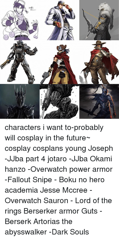 Hanzo Overwatch: a 83  3133 characters i want to-probably will cosplay in the future~ cosplay cosplans young Joseph -JJba part 4 jotaro -JJba Okami hanzo -Overwatch power armor -Fallout Snipe - Boku no hero academia Jesse Mccree -Overwatch Sauron - Lord of the rings Berserker armor Guts -Berserk Artorias the abysswalker -Dark Souls