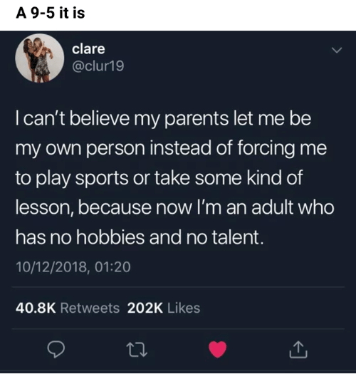 im an adult: A 9-5 it is  clare  @clur19  I can't believe my parents let me be  my own person instead of forcing me  to play sports or take some kind of  lesson, because now I'm an adult who  has no hobbies and no talent.  10/12/2018, 01:20  40.8K Retweets 202K Likes