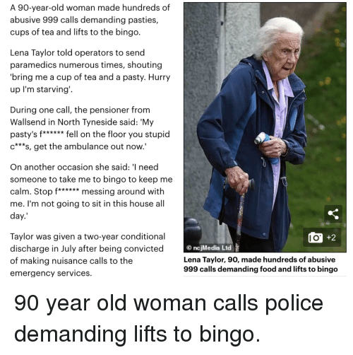pasties: A 90-year-old woman made hundreds of  abusive 999 calls demanding pasties,  cups of tea and lifts to the bingo.  Lena Taylor told operators to send  paramedics numerous times, shouting  bring me a cup of tea and a pasty. Hurry  up l'm starving'.  During one call, the pensioner from  Wallsend in North Tyneside said: 'My  pasty's f****** fell on the floor you stupid  c***s, get the ambulance out now.'  On another occasion she said: ' need  someone to take me to bingo to keep me  calm. Stop f****** messing around with  me. I'm not going to sit in this house all  day.  Taylor was given a two-year conditional  discharge in July after being convicted  of making nuisance calls to the  emergency services.  l O  ncjMedia Ltd  Lena Taylor, 90, made hundreds of abusive  999 calls demanding food and lifts to bingo
