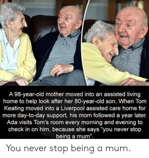 """Toms: A 98-year-old mother moved into an assisted living  home to help look after her 80-year-old son. When Tom  Keating moved into a Liverpool assisted care home for  more day-to-day support, his mom followed a year later.  Ada visits Tom's room every morning and evening to  check in on him, because she says you never stop  being a mum"""" You never stop being a mum."""