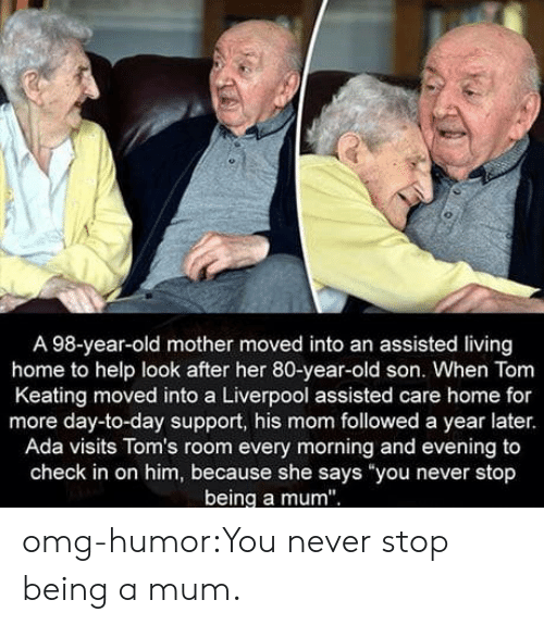 """Toms: A 98-year-old mother moved into an assisted living  home to help look after her 80-year-old son. When Tom  Keating moved into a Liverpool assisted care home for  more day-to-day support, his mom followed a year later.  Ada visits Tom's room every morning and evening to  check in on him, because she says you never stop  being a mum"""" omg-humor:You never stop being a mum."""