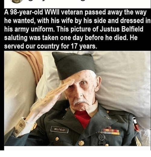 Memes, Taken, and Army: A 98-year-old WWII veteran passed away the way  he wanted, with his wife by his side and dressed in  his army uniform. This picture of Justus Belfield  saluting was taken one day before he died. He  served our country for 17 years  BELFIELD