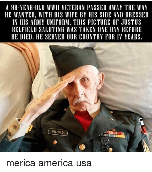 America, Memes, and Taken: A 98-YEAR-OLD WWII VETERAN PASSED AWAY THE WAY  HE WANTED, WITH HIS WIFE BY HIS SIDE AND DRESSED  IN HIS ARMY UNIFORM. THIS PICTURE OF JUSTUS  BELFIELD SALUTING WAS TAKEN ONE DAY BEFORE  HE DIED. HE SERVED OUR COUNTRY FOR 17 YEARS  BELFIELD merica america usa