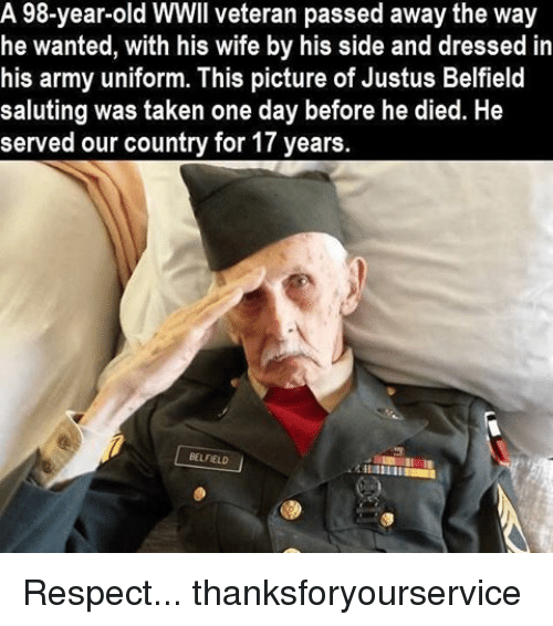 Memes, Respect, and Taken: A 98-year-old WWIl veteran passed away the way  he wanted, with his wife by his side and dressed in  his army uniform. This picture of Justus Belfield  saluting was taken one day before he died. He  served our country for 17 years.  BELFELD Respect... thanksforyourservice