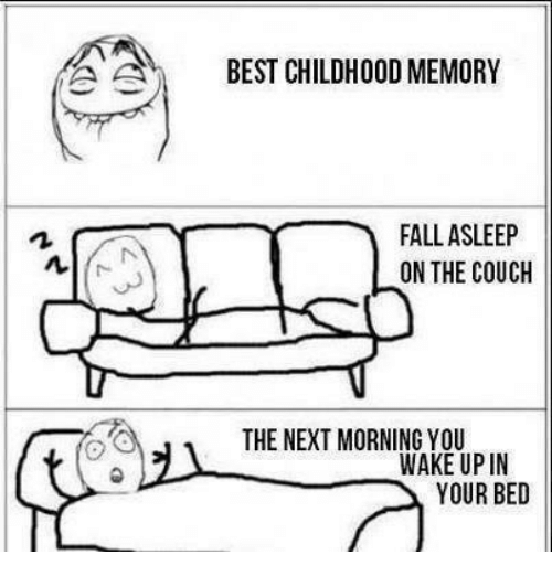 О: A A  BEST CHILDHOOD MEMORY  FALL ASLEEP  ON THE COUCH  THE NEXT MORNING YOU  WAKE UP IN  YOUR BED
