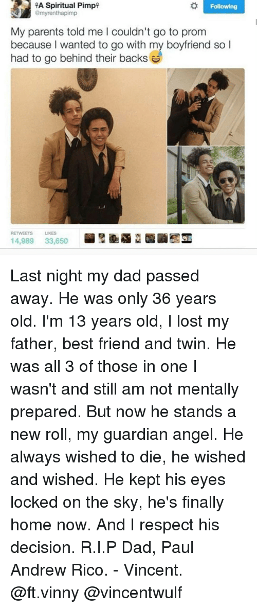 memes: A A Spiritual Pimp  Following  Gmyrenthapimp  My parents told me l couldn't go to prom  because wanted to go with my boyfriend so  had to go behind their backs  14,989  33,650 Last night my dad passed away. He was only 36 years old. I'm 13 years old, I lost my father, best friend and twin. He was all 3 of those in one I wasn't and still am not mentally prepared. But now he stands a new roll, my guardian angel. He always wished to die, he wished and wished. He kept his eyes locked on the sky, he's finally home now. And I respect his decision. R.I.P Dad, Paul Andrew Rico. - Vincent. @ft.vinny @vincentwulf