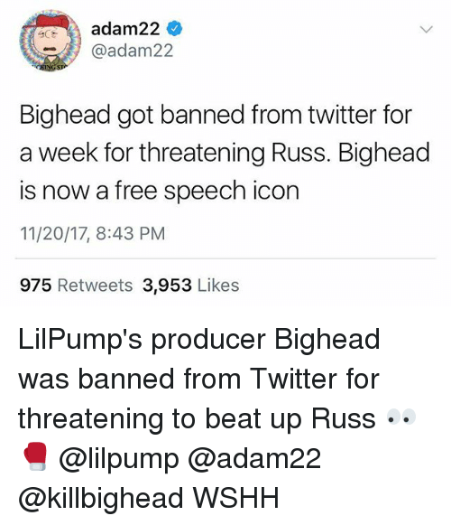 Memes, Twitter, and Wshh: A adam224  @adam22  Bighead got banned from twitter for  a week for threatening Russ. Bighead  is now a free speech icon  11/20/17, 8:43 PM  975 Retweets 3,953 Likes LilPump's producer Bighead was banned from Twitter for threatening to beat up Russ 👀🥊 @lilpump @adam22 @killbighead WSHH