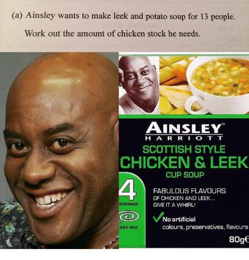 Working Out, Work, and Chicken: (a) Ainsley wants to make leek and potato soup for 13 people.  Work out the amount of chicken stock he needs.  AINSLEY  H A R R I O T T  SCOTTISH STYLE  CHICKEN & LEEK  CUP SOUP  FABULOUS FLAVOURS  OF CHICKEN AND LEEK...  ERVINGS  GIVE IT A WHIRL!  No artificial  colours, preservatives, flavours  ASY MIX  8Oge