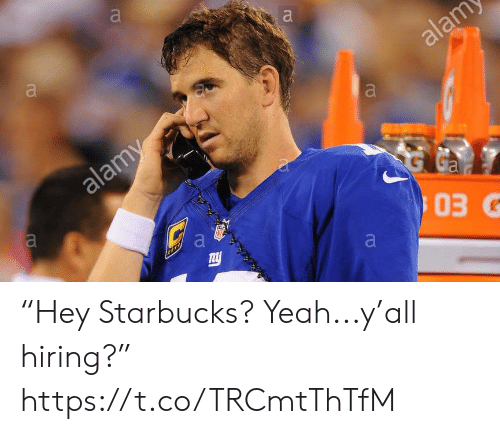 "Starbucks: a  alam  a  alamy  G  Ga  03G  a  TELL  a ""Hey Starbucks? Yeah...y'all hiring?"" https://t.co/TRCmtThTfM"