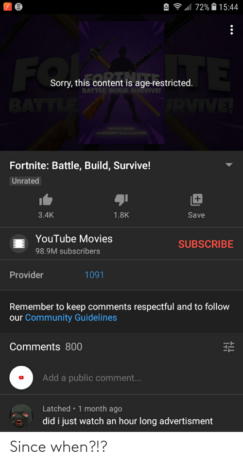 Advertisment: A ? all 72% O 15:44  FO  BATTLE  TE  ORVIVE!  Sorry, this content is age-restricted.  BATTLE, BUILD, SURVIVE!  THE STORY BEHIND  THE BIGGEST VIDEO GAME EVER  Fortnite: Battle, Build, Survive!  Unrated  3.4K  Save  1.8K  YouTube Movies  SUBSCRIBE  98.9M subscribers  Provider  1091  Remember to keep comments respectful and to follow  our Community Guidelines  Comments 800  Add a public comment...  Latched • 1 month ago  did i just watch an hour long advertisment Since when?!?
