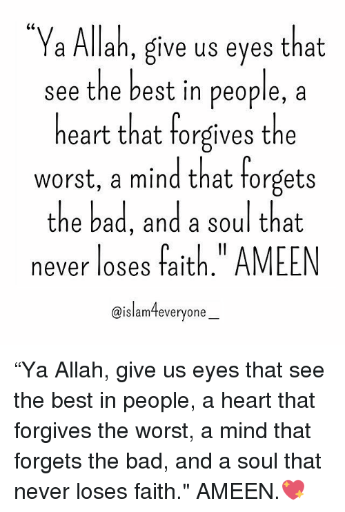 """Bad, Memes, and The Worst: a Allah, give us eyes that  see the best in people, a  heart that forgives the  worst, a mind that forgets  the bad, and a soul that  never loses fait  AMEEN  @islam everyone """"Ya Allah, give us eyes that see the best in people, a heart that forgives the worst, a mind that forgets the bad, and a soul that never loses faith."""" AMEEN.💖"""